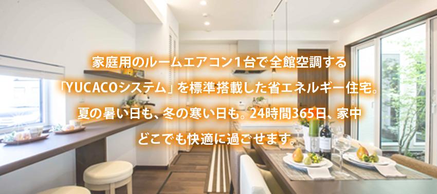 家庭用のルームエアコン1台で全館空調する「YUCACOシステム」を標準搭載した省エネルギー住宅。冬の寒い日も、夏の暑い日も。24時間365日、家中どこでも快適に過ごせます。