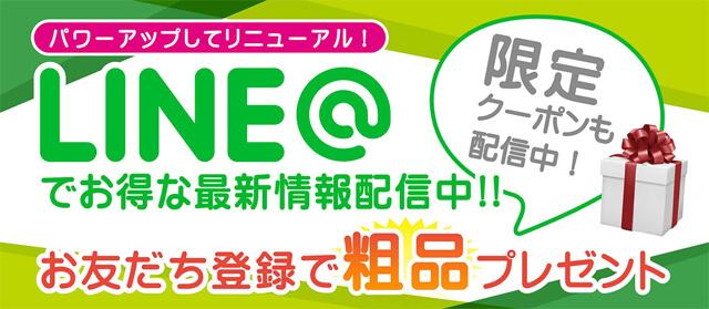 LINE@でお得な最新情報配信中!! お友達登録で粗品プレゼント