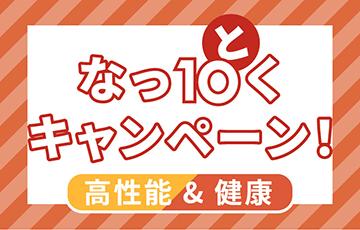 「高性能&健康!なっ10(と)くキャンペーン!」開催!